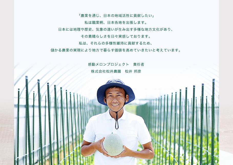 「農業を通じ、日本の地域活性に貢献したい」私は職業柄、日本各地を出張します。日本には地理、歴史、気象n違いが生み出す多様な地方文化があり、その素晴らしさを日々実感しております。私は、それらの多様性維持に貢献するため、儲かる農業の実現により地方で暮らす価値を高めていきたいと考えています。感動メロンプロジェクト責任者 株式会社松井農園 松井邦彦